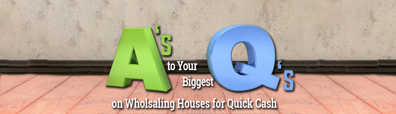 A's to Your Biggest Q's on Wholesaling Houses for Quick Cash