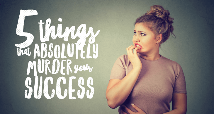 5 things that absolutely murder your success