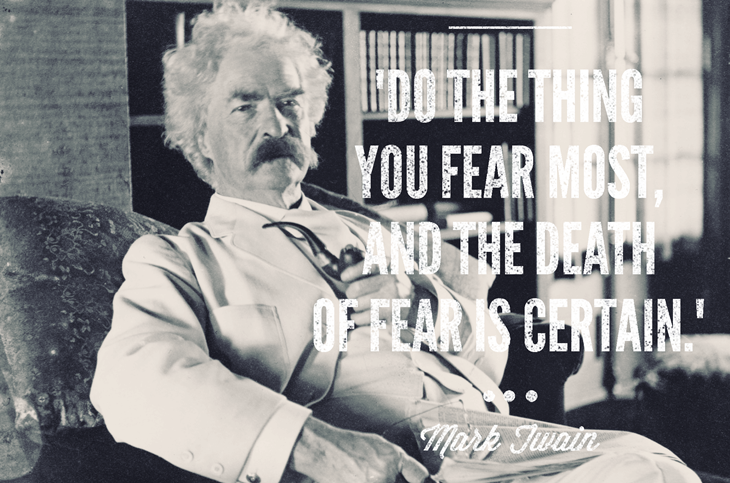 """Do the thing you fear most, and the death of fear is certain."""