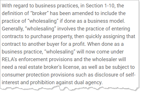 "With regard to business practices, in Section 1-10, the definition of ""broker"" has been amended to include the practice of ""wholesaling"" if done as a business model. Generally, ""wholesaling"" involves the practice of entering contracts to purchase property, then quickly assigning that contract to another buyer for a profit. When done as a business practice, ""wholesaling"" will now come under RELA's enforcement provisions and the wholesaler will need a real estate broker's license, as well as be subject to consumer protection provisions such as disclosure of self-interest and prohibition against dual agency."